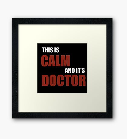 this is calm, and it's doctor Framed Print