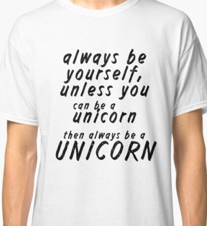 Always Be Yourself, Unless You Can Be A Unicorn, Then Always Be A Unicorn Classic T-Shirt