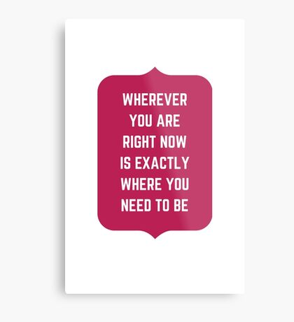 Wherever you are  right now  is exactly  where you need to be!  Metal Print