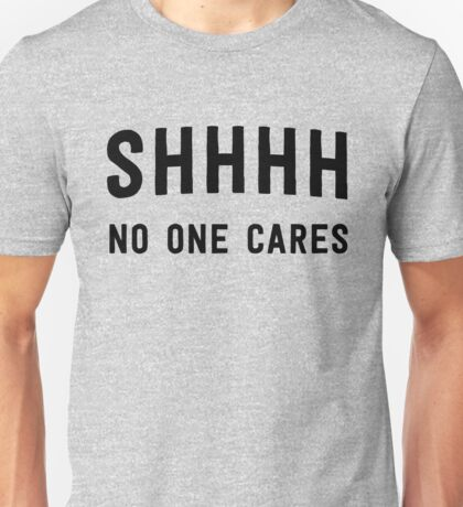 Shh! No one cares Unisex T-Shirt