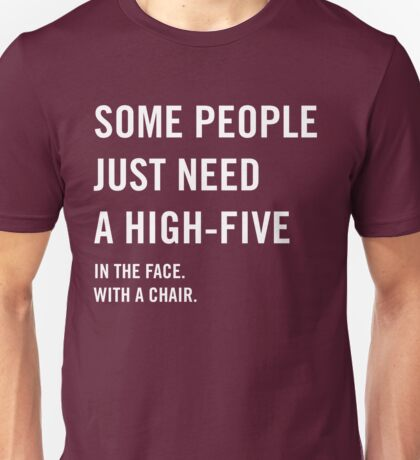 Some people just need a high-five in the face with a chair Unisex T-Shirt