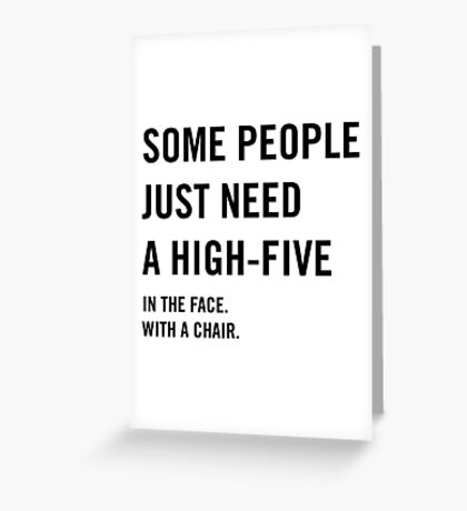 Some people just need a high-five in the face with a chair Greeting Card