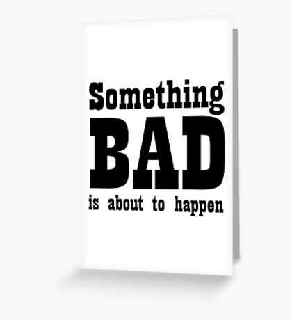 Something bad is about to happen Greeting Card