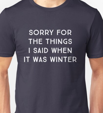 Sorry for the things I said when it was winter Unisex T-Shirt