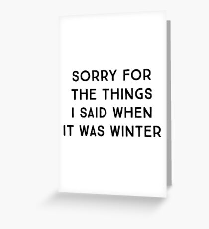 Sorry for the things I said when it was winter Greeting Card