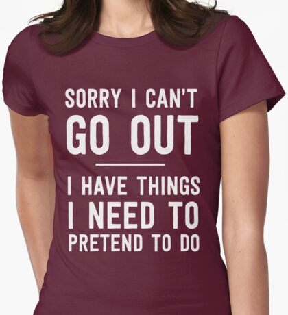 Sorry I can't go out. I have things I need to pretend to do Womens Fitted T-Shirt