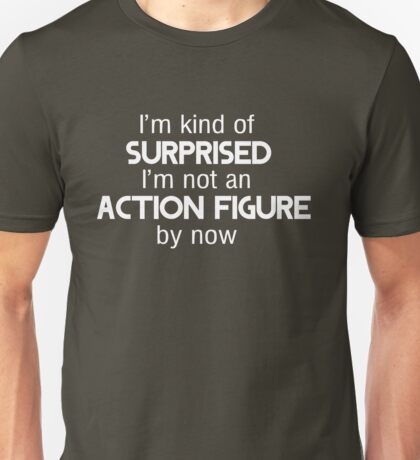 I'm kind of surprised I'm not an action figure by now Unisex T-Shirt