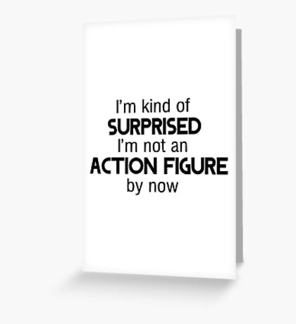 I'm kind of surprised I'm not an action figure by now Greeting Card