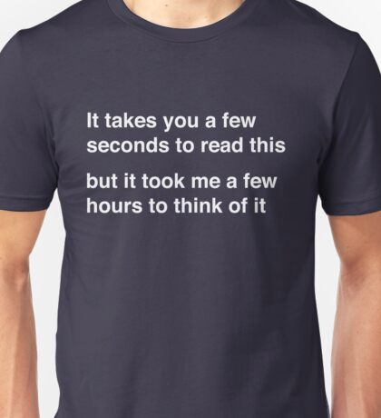 It takes you a few seconds to read this but it took me a few hours to think of it Unisex T-Shirt