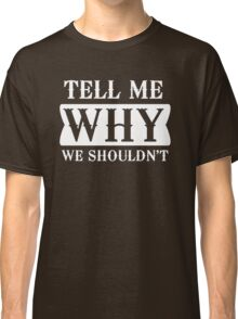 Tell me why we shouldn't Classic T-Shirt