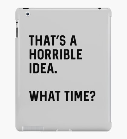 That's a horrible idea. What time? iPad Case/Skin