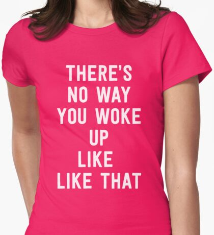 There's no way you woke up like that Womens Fitted T-Shirt