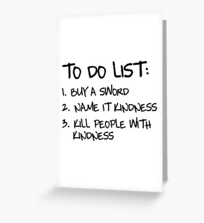 To Do List: Buy a sword. Name it Kindness. Kill people with kindness Greeting Card
