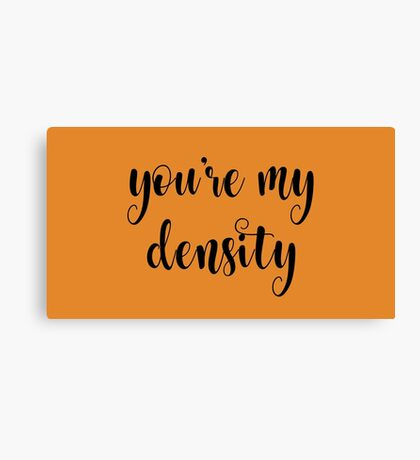 You're my density Canvas Print