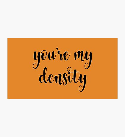 You're my density Photographic Print