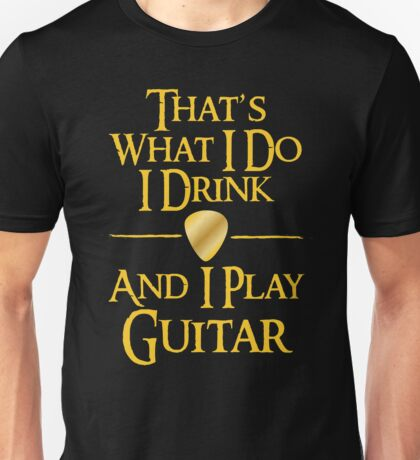 That's What I Do I Drink And I Play Guitar Unisex T-Shirt