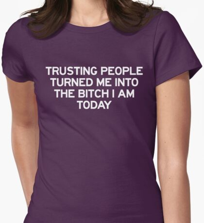 Trusting people turned me into the bitch I am today Womens Fitted T-Shirt