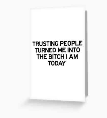 Trusting people turned me into the bitch I am today Greeting Card