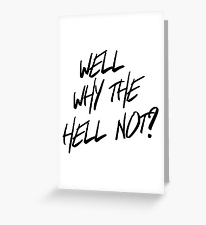 Why the hell not? Greeting Card