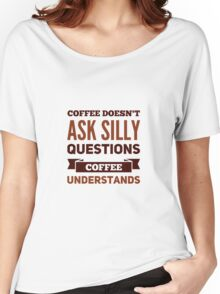 Coffee Doesn't Ask Silly Questions, Coffee Understands Women's Relaxed Fit T-Shirt