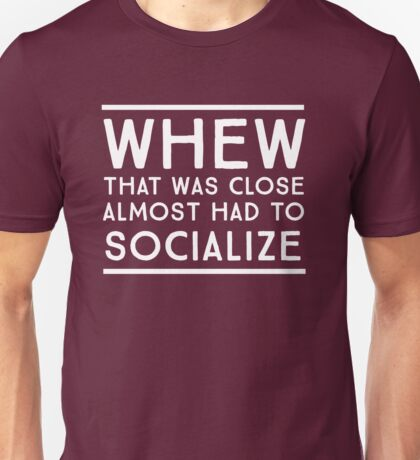Whew, that was close. Almost had to socialize Unisex T-Shirt