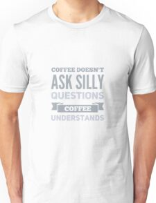 Coffee Doesn't Ask Silly Questions, Coffee Understands Unisex T-Shirt