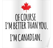 Hilarious 'Of Course I'm Better Than You. I'm Canadian.' T-Shirts and Gifts Poster