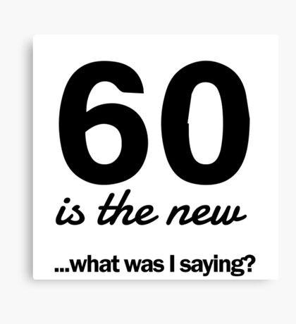 60 is the new...what was I saying? Canvas Print
