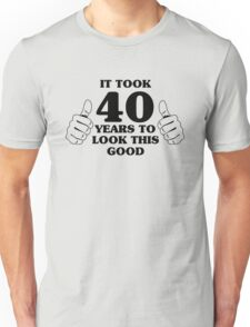 It took 40 years to look this good Unisex T-Shirt