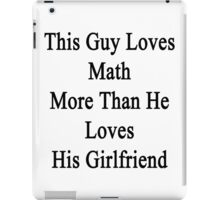 This Guy Loves Math More Than He Loves His Girlfriend  iPad Case/Skin
