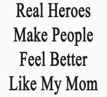 Real Heroes Make People Feel Better Like My Mom  by supernova23