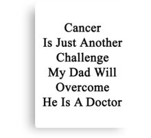 Cancer Is Just Another Challenge My Dad Will Overcome He Is A Doctor  Canvas Print