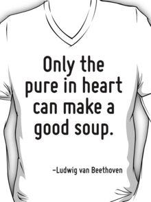 Only the pure in heart can make a good soup. T-Shirt