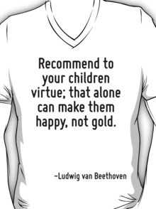Recommend to your children virtue; that alone can make them happy, not gold. T-Shirt