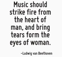 Music should strike fire from the heart of man, and bring tears form the eyes of woman. by Quotr