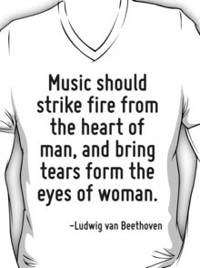 Music should strike fire from the heart of man, and bring tears form the eyes of woman. T-Shirt