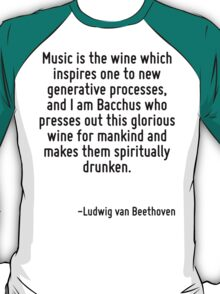 Music is the wine which inspires one to new generative processes, and I am Bacchus who presses out this glorious wine for mankind and makes them spiritually drunken. T-Shirt