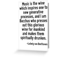 Music is the wine which inspires one to new generative processes, and I am Bacchus who presses out this glorious wine for mankind and makes them spiritually drunken. Greeting Card