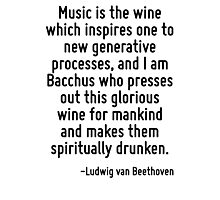 Music is the wine which inspires one to new generative processes, and I am Bacchus who presses out this glorious wine for mankind and makes them spiritually drunken. Photographic Print