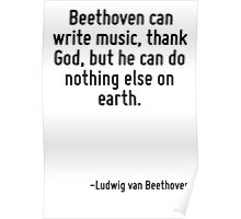 Beethoven can write music, thank God, but he can do nothing else on earth. Poster