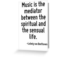 Music is the mediator between the spiritual and the sensual life. Greeting Card