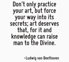 Don't only practice your art, but force your way into its secrets; art deserves that, for it and knowledge can raise man to the Divine. by Quotr