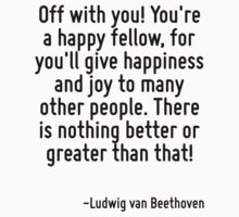 Off with you! You're a happy fellow, for you'll give happiness and joy to many other people. There is nothing better or greater than that! by Quotr