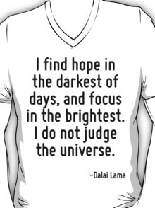 I find hope in the darkest of days, and focus in the brightest. I do not judge the universe. T-Shirt