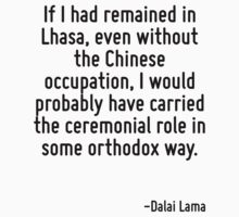 If I had remained in Lhasa, even without the Chinese occupation, I would probably have carried the ceremonial role in some orthodox way. by Quotr