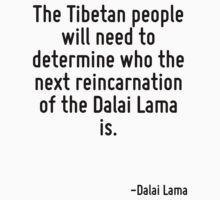The Tibetan people will need to determine who the next reincarnation of the Dalai Lama is. by Quotr