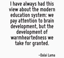 I have always had this view about the modern education system: we pay attention to brain development, but the development of warmheartedness we take for granted. by Quotr