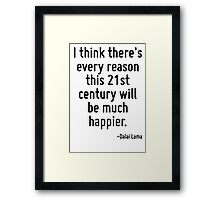 I think there's every reason this 21st century will be much happier. Framed Print
