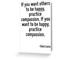 If you want others to be happy, practice compassion. If you want to be happy, practice compassion. Greeting Card