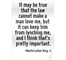 It may be true that the law cannot make a man love me, but it can keep him from lynching me, and I think that's pretty important. Poster